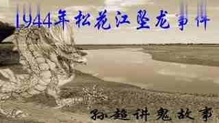 孙超讲鬼故事-1944年松花江坠龙事件