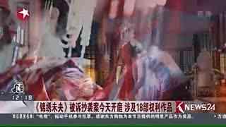 《锦绣未央》被诉抄袭案今开庭 涉及18部权利作品