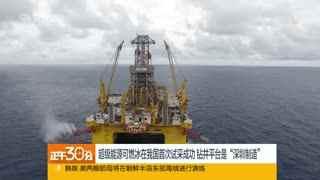可燃冰开采难度极大 中国或引领天然气水合物革命