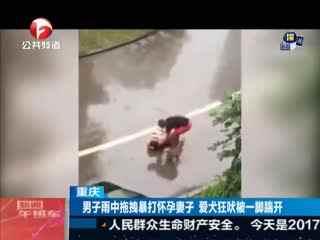重庆 男子雨中拖拽暴打怀孕妻子 爱犬狂吠被一脚踹开
