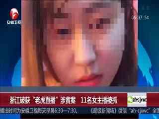"""浙江破获""""老虎直播""""涉黄案 11名女主播被抓"""