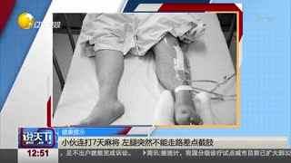 小伙连打7天麻将 左腿突然不能走路差点截肢