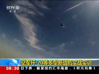 空军歼-20等多型新战机实战实训