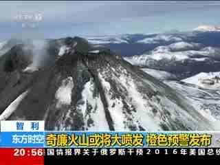 智利:奇廉火山或将大喷发 橙色预警发布