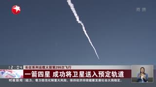 长征系列运载火箭第299次飞行:一箭四星 成功将卫星送入预定轨道