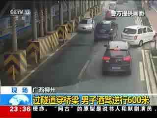 广西:过隧道穿桥梁 男子酒驾逆行600米
