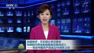 央视快评:不忘初心牢记使命 在新时代把党的自我革命推向深入——写在中国共产党成立98周年之际