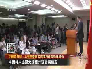 商务部:上半年中国实际使用外资稳步增长