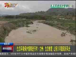 新闻晚高峰_20190716_(生态环境保护督察进行时) 兰州:生态修复 让宛川河重现好风光