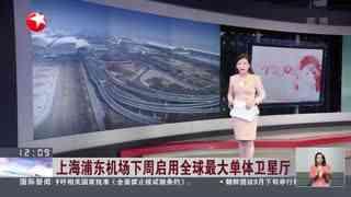 上海浦东机场下周启用全球最大单体卫星厅