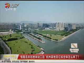 房产零距离_20190917_杭州首个恒隆广场今日开工 最高建筑150米