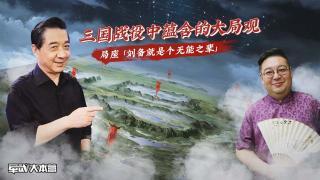军武大本营第三季_20201014_三国战役中蕴含的大局观 局座:刘备就是个无能之辈