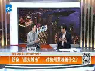 """房产我来说_20200219_跻身""""超大城市"""" 对杭州意味着什么?"""