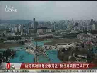 房产零距离_20200325_杭港高端服务业示范区 新世界项目正式开工