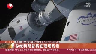 美国:载人版 龙 飞船5月27日首发前往国际空间站
