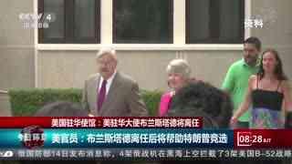 美国驻华使馆:美驻华大使布兰斯塔德将离任