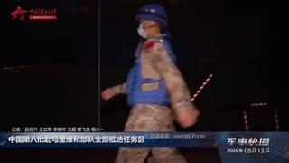 【军事快播】中国第八批赴马里维和部队全部抵达任务区