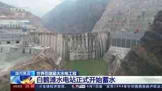 世界在建最大水电工程:白鹤滩水电站正式开始蓄水
