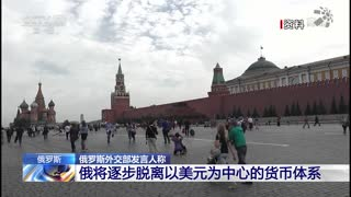 俄罗斯外交部发言人称:俄将逐步脱离以美元为中心的货币体系