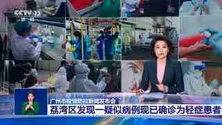 广州市疫情防控新闻发布会:荔湾区发现一疑似病例现已确诊为轻症患者