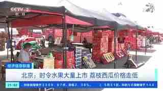 北京:时令水果大量上市 荔枝西瓜价格走低