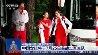 中国女排7月19日出征东京奥运会 中国女排将于7月25日首战土耳其队