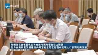 郑栅洁在浙江省优化生育政策电视电话会议上强调 努力在高质量发展建设共同富裕示范区过程中实现人口长期均衡发展
