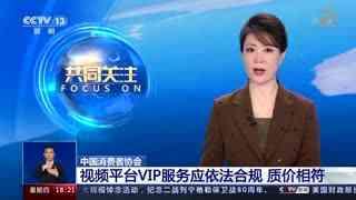 中国消费者协会:视频平台VIP服务应依法合规 质价相符