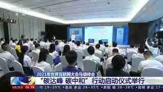 """2021年世界互联网大会乌镇峰会:""""碳达峰 碳中和""""行动启动仪式举行"""