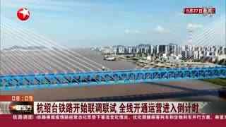 杭绍台铁路开始联调联试 全线开通运营进入倒计时